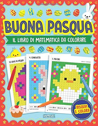 Buona Pasqua - Libro Di Matematica Da Colorare: La Pixel Art Per Bambini: Problemi Pratici con Addizioni, Sottrazioni, Moltiplicazioni e Divisioni (Per La Scuola Elementare)