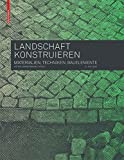 Landschaft konstruieren: Materialien, Techniken, Bauelemente -