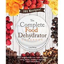 The Complete Food Dehydrator Cookbook: How to Dehydrate Your Favorite Foods Using Nesco, Excalibur or Presto Food Dehydrators, Including 101 Recipes. (Food Dehydrator Recipes) (English Edition)