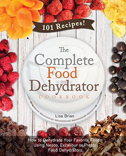 The Complete Food Dehydrator Cookbook: How to Dehydrate Your Favorite Foods Using Nesco, Excalibur or Presto Food Dehydrators, Including 101 Recipes. (Food Dehydrator Recipes Book 1)