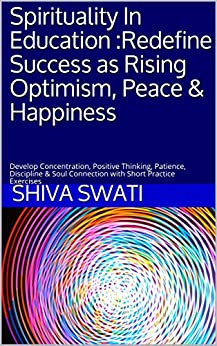 Spirituality In Education :Redefine Success as Rising Optimism, Peace & Happiness: Develop Concentration, Positive Thinking, Patience, Discipline & Soul Connection with Short Practice Exercises (1) by [Swati, Shiva, R Shiv, Swati]