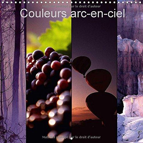Couleurs ARC-En-Ciel 2017: Couleurs ARC-En-Ciel Est Un Choix Qui Peut Surprendre Souvent, Deroute Parfois, Mais Ne Laisse Aucunement Indifferent. (Calvendo Nature) par Dominique Leroy