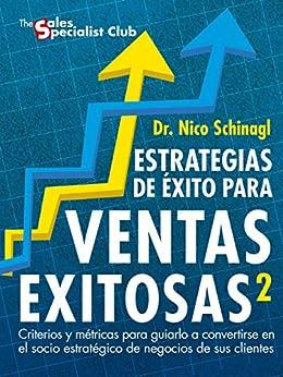 Estrategias de Éxito para Ventas Exitosas 2: Criterios y Métricas para guiarlo a convertirse en Socio Estratégico de Negocio de sus Clientes (Spanish Edition)