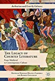 The Legacy of Courtly Literature: From Medieval to Contemporary Culture (Arthurian and Courtly Cultures)