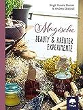 Magische Beauty- & Kräuter-Experimente: 123 Kräuterrezepte - Birgit U. Steiner