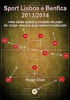 Sport Lisboa e Benfica 2013/2014: Uma visão sobre o Modelo de Jogo de Jorge Jesus e sua operacionalização (Portuguese Edition) von [Dias, Hugo]