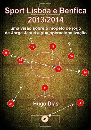Sport Lisboa e Benfica 2013/2014: Uma visão sobre o Modelo de Jogo de Jorge Jesus e sua operacionalização (Portuguese Edition) por Hugo Dias