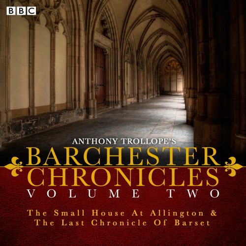 The Barchester Chronicles: Volume 2: The Small House at Allington and The Last Chronicle of Barset