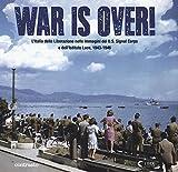 War is over! L'Italia della Liberazione nelle immagini dell'U.S. Signal Corps e dell'Istituto Luce, 1943-1946. Ediz. illustrata
