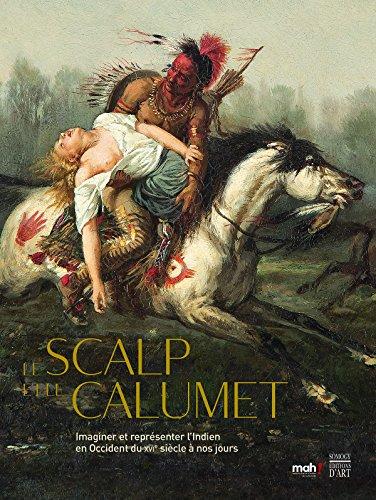 Le scalp et le calumet : Imaginer et représenter l'Indien en Occident du XVIe siècle à nos jours