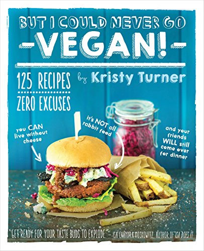 But I Could Never Go Vegan!: 125 Recipes That Prove You Can Live Without Cheese, It's Not All Rabbit Food, and Your Friends Will Still Come Over for Dinner (English Edition)
