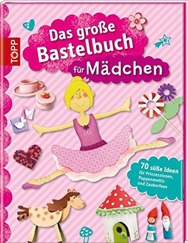 Das große Bastelbuch für Mädchen: 70 süße Ideen für Prinzessinnen, Puppenmuttis und Zauberfeen