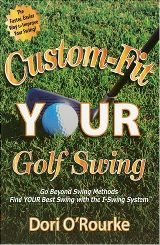 Custom-Fit YOUR Golf Swing: Go Beyond Swing Methods and Find YOUR Best Swing with the I-Swing System por Dori O'Rourke