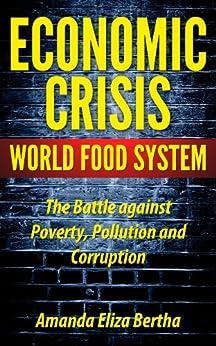 Economic Crisis: World Food System - The Battle against Poverty, Pollution and Corruption (English Edition) par [Bertha, Amanda Eliza]