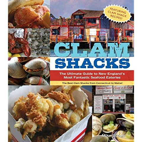 Clam Shacks: The Ultimate Guide and Trip Planner to New England's Most Fantastic Seafood Eateries by Mike Urban