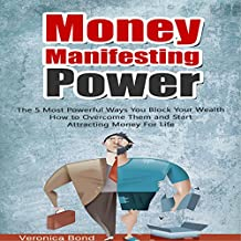 Money Manifesting Power: The 5 Most Powerful Ways You Block Your Wealth How to Overcome Them and Start Attracting Money for Life