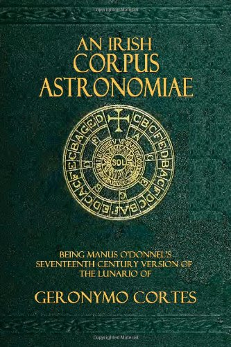 An Irish Corpus Astronomiae: Being Manus O'Donnell's Seventeenth Century Version of the Lunario of Geronymo Cortes