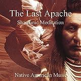 The Last Apache: Shamanic Meditation - Native American Music, Tribal Journey of Indian Spirit