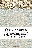 O que é afinal o pós-modernismo?: Volume 5 (Obras Completas de Carlos Ceia)