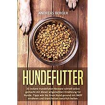 Hundefutter: 35 leckere Hundefutter Rezepte schnell selbst gemacht mit dieser artgerechten Ernährung für Hunde. Tipps wie Sie Ihren Hund gesund mit BARF ernähren und Krankheiten natürlich heilen