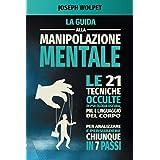 Guida alla Manipolazione Mentale: Le 21 Tecniche Occulte di Psicologia Oscura, PNL e Linguaggio del Corpo per Analizzare e Pe