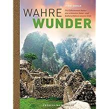 Wahre Wunder der Welt: Die Geheimnisse hinter den schönsten Natur- und Kulturschätzen unserer Erde - Grand Canyon, Salar de Uyuni, Pyramiden von Gizeh, Nazca-Linien in faszinierenden Bildern