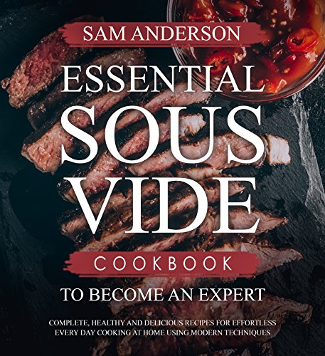 Essential sous vide cookbook to become an expert: complete, healthy and delicious recipes for effortless every day cooking at home using modern techniques! (english edition)