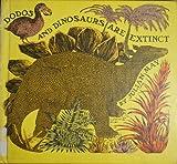 Dodos and Dinosaurs Are Extinct.
