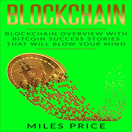 Blockchain: Blockchain Overview with Bitcoin Success Stories That Will Blow Your Mind