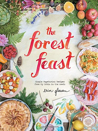 Forest Feast: Simple Vegetarian Recipes From My Cabin: Seasonal Vegetable Dishes
