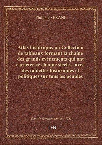 Atlas historique, ou Collection de tableaux formant la chaîne des grands événements qui ont caractér par Philippe SERANE