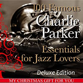 100 Famous Charlie Parker Essentials for Jazz Lovers (My Christmas Gift for You Deluxe Edition)