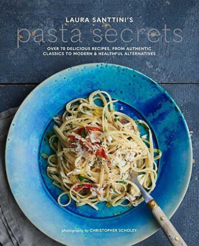 Laura Santtini's Pasta Secrets: Over 70 Delicious Recipes, from Authentic Classics to Modern and Healthful Alternatives