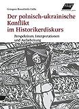 Der polnisch-ukrainische Konflikt im Historikerdiskurs: Perspektiven, Interpretationen und Aufarbeitung