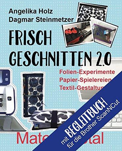 Preisvergleich Produktbild Frisch Geschnitten 2.0 - Material total für Brother ScanNCut: Folien-Experimente, Papier-Spielereien, Textil-Gestaltung mit dem Plotter