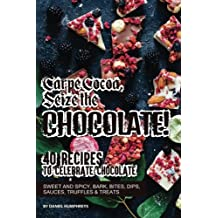 Carpe Cocoa, Seize the Chocolate!: 40 Recipes to Celebrate Chocolate - Sweet and Spicy; Bark, Bites, Dips, Sauces, Truffles Treats