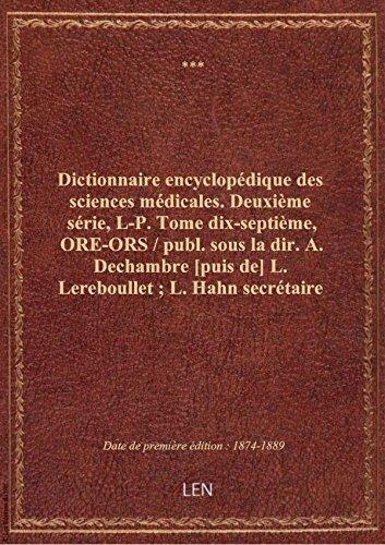 Dictionnaire encyclopédique des sciences médicales. Deuxième série, L-P. Tome dix-septième, ORE-ORS par XXX