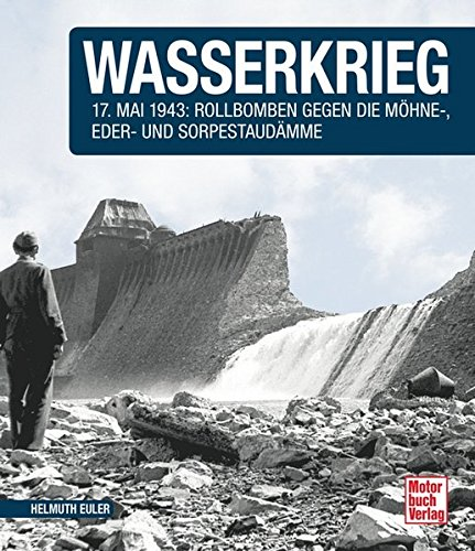 Wasserkrieg: 17.Mai 1943: Rollbomben gegen die Möhne-,Eder- und Sorpestaudämme  // Reprint der 1. Auflage 2015