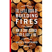 The Little Book of Building Fires: How to Chop, Scrunch, Stack and Light a Fire 1