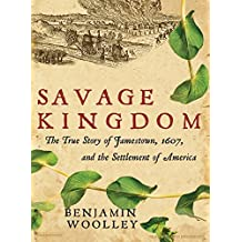 Savage Kingdom: The True Story of Jamestown, 1607, and the Settlement of America by Benjamin Woolley (2007-07-15)