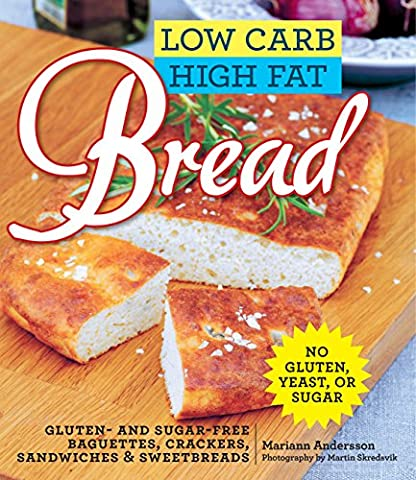Low Carb High Fat Bread: Gluten- and Sugar-Free Baguettes, Loaves,