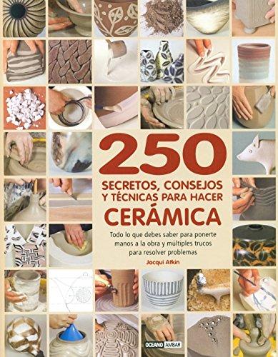 250 Secretos, Consejos Y Técnicas Para Hacer Cerámica (Ilustrados / Estilos de vida)