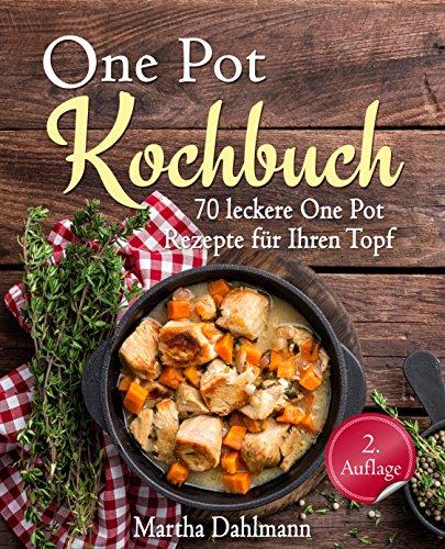 One Pot Kochbuch – 70 leckere One Pot Rezepte für Ihren Topf – mit One Pot Pasta, vegetarischen One Pot Rezepten und One Pot Low Carb Gerichten (One Pot vegetarisch, One Pot vegan, Suppen Kochbuch)