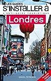 S'installer à Londres: L'antiguide touristique pour tous ceux qui veulent, viennent ou vont s'installer à Londres (S'INSTALLER A..)