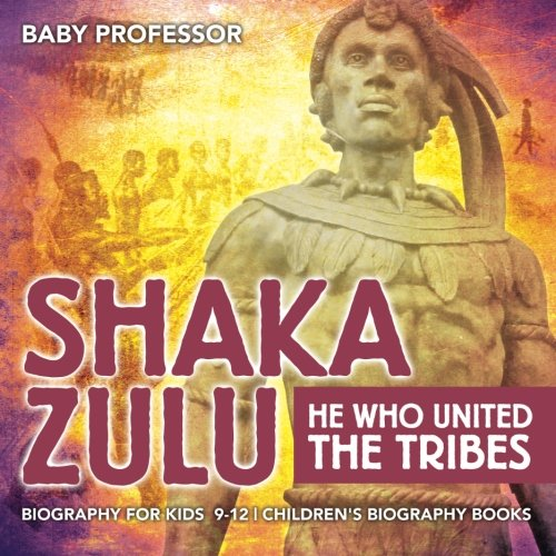 Shaka Zulu: He Who United the Tribes - Biography for Kids 9-12 | Children's Biography Books