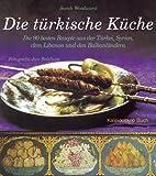 Die türkische Küche: Die 90 besten Rezepte aus der Türkei, Syrien, dem Libanon und den Balkanländern