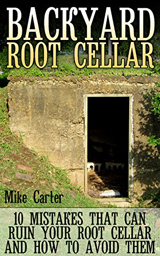 Backyard Root Cellar: 10 Mistakes That Can Ruin Your Root Cellar And How To Avoid Them (English Edition)