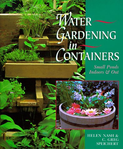 Water Gardening in Containers: Small Ponds, Indoors & Out: Small Ponds Indoors and Out