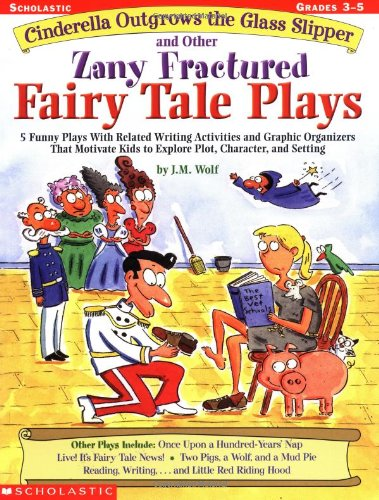Cinderella Outgrows the Glass Slipper and Other Zany Fractured Fairy Tale Plays: 5 Funny Plays with Related Writing Activities and Graphic Organizers por J. M. Wolf