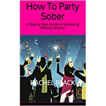 How To Party Sober: A Step by Step Guide to Socialising Without Alcohol (Sober is The New Black)